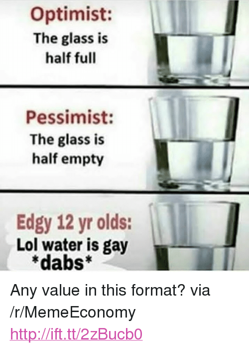 """Glass Is Half Empty: Optimist:  The glass is  half full  Pessimist:  The glass is  half empty  Edgy 12 yr olds:  Lol water is gay  *dabs* <p>Any value in this format? via /r/MemeEconomy <a href=""""http://ift.tt/2zBucb0"""">http://ift.tt/2zBucb0</a></p>"""