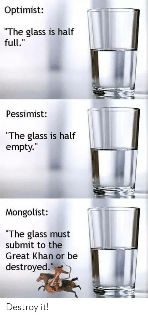 """Glass Is Half Empty: Optimist:  The glass is half  full.""""  Pessimist:  """"The glass is half  empty.  Mongolist:  """"The glass must  submit to the  Great Khan or be  destroyed Destroy it!"""