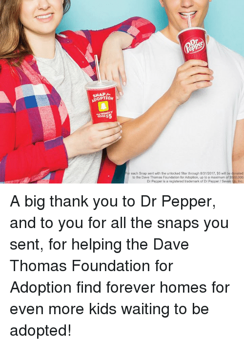 dave thomas: OPTION  GIVES$  each Snap sent with the unlocked filter through 8/31/2017,$5 will be donated  to the Dave Thomas Foundation for Adoption, up to a maximum of $500,000.  Dr Pepper is a registered trademark of Dr Pepper /Seven Inc. A big thank you to Dr Pepper, and to you for all the snaps you sent, for helping the Dave Thomas Foundation for Adoption find forever homes for even more kids waiting to be adopted!