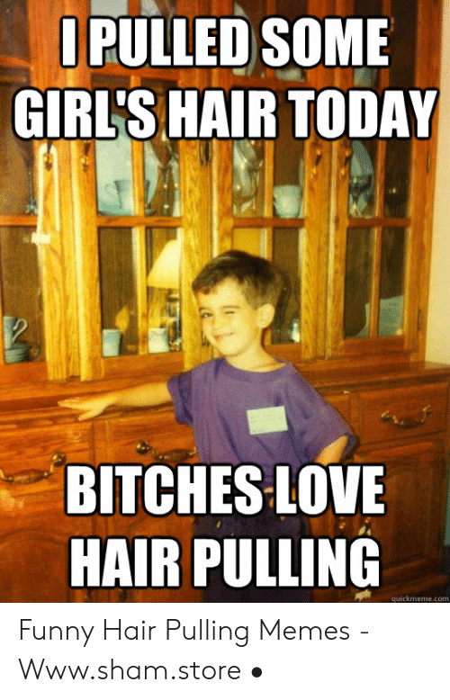 Pulling Hair Out Meme: OPULLED SOME  GIRL'S HAIR TODAY  BITCHES LOVE  HAIR PULLING  quickmeme.com Funny Hair Pulling Memes - Www.sham.store •