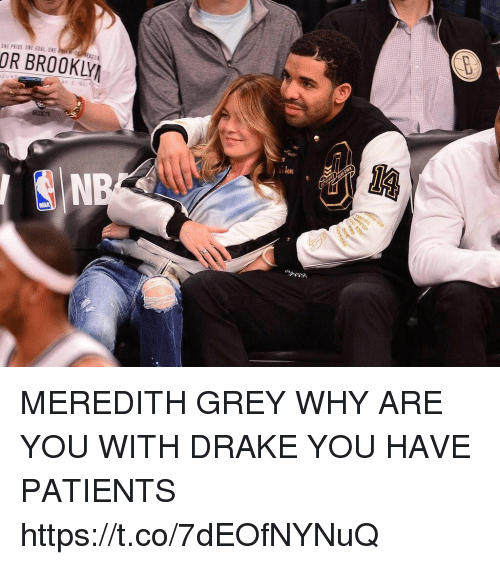 Drake, Nba, and Grey: OR BROOKLY  NBA MEREDITH GREY WHY ARE YOU WITH DRAKE YOU HAVE PATIENTS https://t.co/7dEOfNYNuQ