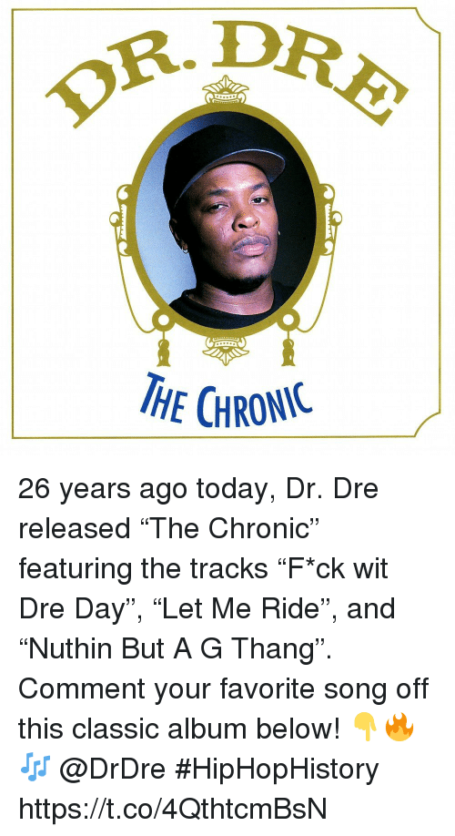"Dr. Dre: OR.D  HE CHRONIC 26 years ago today, Dr. Dre released ""The Chronic"" featuring the tracks ""F*ck wit Dre Day"", ""Let Me Ride"", and ""Nuthin But A G Thang"". Comment your favorite song off this classic album below! 👇🔥🎶 @DrDre #HipHopHistory https://t.co/4QthtcmBsN"