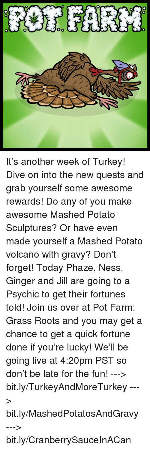 pot farm: OR FARM  本  00  00-0 It's another week of Turkey! Dive on into the new quests and grab yourself some awesome rewards! Do any of you make awesome Mashed Potato Sculptures? Or have even made yourself a Mashed Potato volcano with gravy?   Don't forget! Today Phaze, Ness, Ginger and Jill are going to a Psychic to get their fortunes told! Join us over at Pot Farm: Grass Roots and you may get a chance to get a quick fortune done if you're lucky! We'll be going live at 4:20pm PST so don't be late for the fun!   ---> bit.ly/TurkeyAndMoreTurkey ---> bit.ly/MashedPotatosAndGravy ---> bit.ly/CranberrySauceInACan