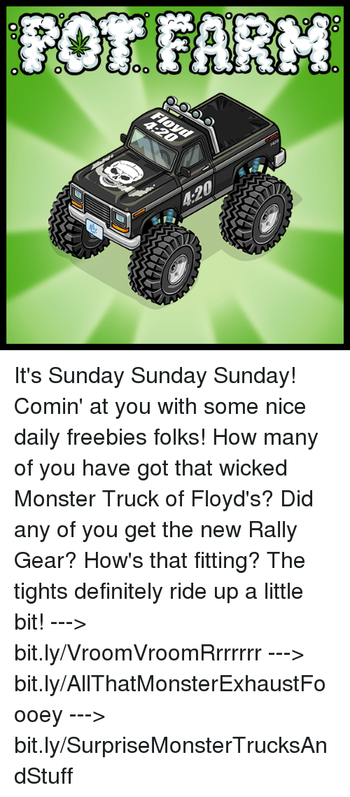 4:20, Definitely, and Memes: OR FARM  本  4:20  00  00-0 It's Sunday Sunday Sunday! Comin' at you with some nice daily freebies folks! How many of you have got that wicked Monster Truck of Floyd's?   Did any of you get the new Rally Gear? How's that fitting? The tights definitely ride up a little bit!  ---> bit.ly/VroomVroomRrrrrrr ---> bit.ly/AllThatMonsterExhaustFoooey ---> bit.ly/SurpriseMonsterTrucksAndStuff