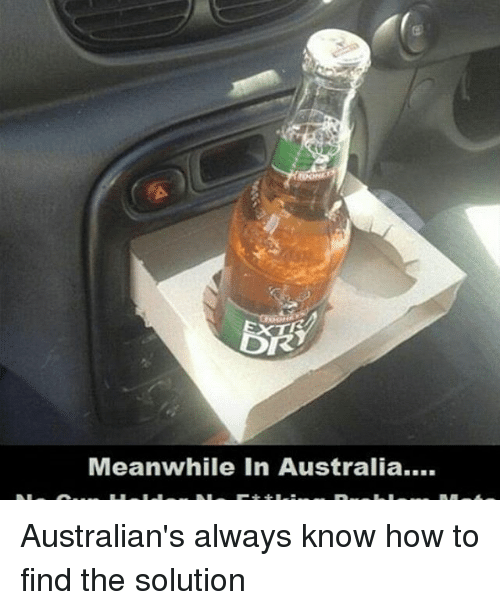 Meanwhile In Australia: OR  Meanwhile in Australia.... Australian's always know how to find the solution
