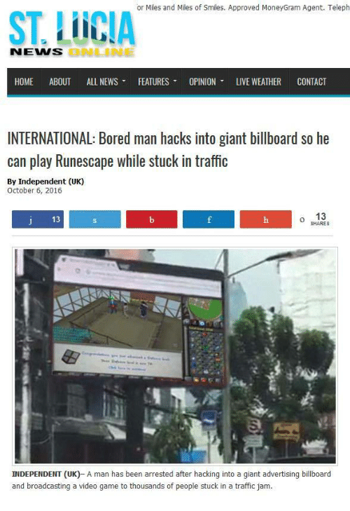 traffic jam: or Miles and Miles of Smiles. Approved MoneyGram Agent. Teleph  ST. LUCIA  NENS  ONLNE  HOME ABOUT ALL NEWS ▼ FEATURES ▼ OPINION, LIVE WEATHER CONTACT  INTERNATIONAL: Bored man hacks into giant billboard so he  can play Runescape while stuck in traffic  By Independent (UK)  October 6, 2016  13  o 13  HARES  INDEPENDENT (UK)- A man has been arrested after hacking into a giant advertising billboard  and broadcasting a video game to thousands of people stuck in a traffic jam.