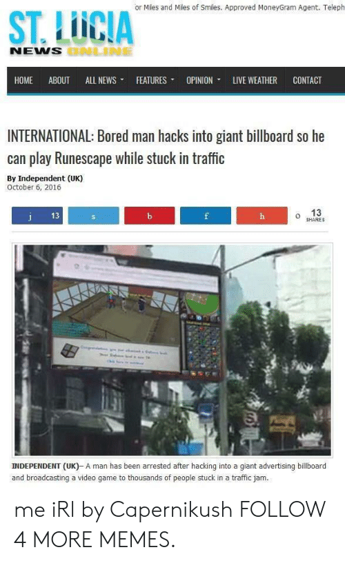 traffic jam: or Miles and Miles of Smiles. Approved MoneyGram Agent. Teleph  ST.LICIA  NEWS BNLINE  НОМE  ABOUT  ALL NEWS  FEATURES  OPINION  LIVE WEATHER  CONTACT  INTERNATIONAL: Bored man hacks into giant billboard so he  can play Runescape while stuck in traffic  By Independent (UK)  October 6, 2016  13  j  13  b  f  h  SHARES  INDEPENDENT (UK)- A man has been arrested after hacking into a giant advertising billboard  and broadcasting a video game to thousands of people stuck in a traffic jam. me iRl by Capernikush FOLLOW 4 MORE MEMES.