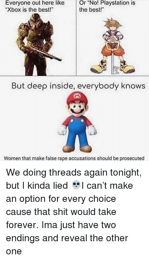"""threads: Or  """"No!  Playstation  is  Everyone out here like  """"Xbox is the best!  the best!""""  But deep inside, everybody knows  Women that make false rape accusations should be prosecuted We doing threads again tonight, but I kinda lied 💀I can't make an option for every choice cause that shit would take forever. Ima just have two endings and reveal the other one"""