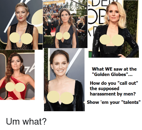 """Golden Globes: OR  What WE saw at the  """"Golden Globes"""".  How do you """"call out""""  the supposed  harassment by men?  Show 'em your """"talents"""" <p>Um what?</p>"""
