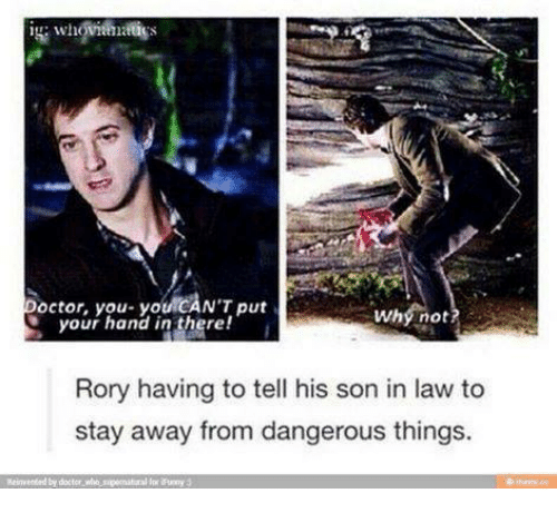 son in law: or, you- youlCAN'T put  your hand in there!  i  Why not  Rory having to tell his son in law to  stay away from dangerous things.  Reinvented doctor who speenataral lpr Runny