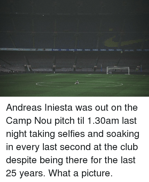 Club, Memes, and Being There: ORaastenOascuconRKbeko belco beko beko beko belco beko belko bekco Andreas Iniesta was out on the Camp Nou pitch til 1.30am last night taking selfies and soaking in every last second at the club despite being there for the last 25 years. What a picture.
