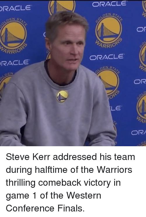 Basketball, Finals, and Golden State Warriors: ORACLE  LDEN  ARRIO  ORACLE  EN  ORACLE  Or  ARRIO  ORACLE  STAT  OR  LD  OR  LE  WAR  OR Steve Kerr addressed his team during halftime of the Warriors thrilling comeback victory in game 1 of the Western Conference Finals.