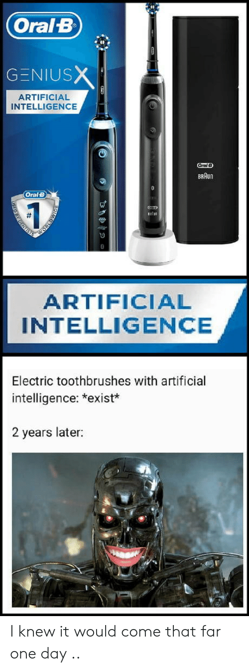 intelligence: Oral B  GENIUSX  ARTIFICIAL  INTELLIGENCE  OralB  BRAUN  Oral B  ARTIFICIAL  INTELLIGENCE  Electric toothbrushes with artificial  intelligence: *exist*  2 years later:  DENT I knew it would come that far one day ..