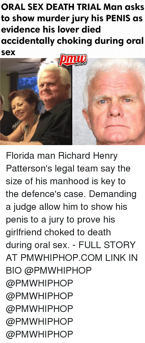 Florida Man, Memes, and Sex: ORAL SEX DEATH TRIAL Man asks  to show murder jury his PENIS as  evidence his lover died  accidentally choking during oral  Sex  HIPHOP Florida man Richard Henry Patterson's legal team say the size of his manhood is key to the defence's case. Demanding a judge allow him to show his penis to a jury to prove his girlfriend choked to death during oral sex. - FULL STORY AT PMWHIPHOP.COM LINK IN BIO @PMWHIPHOP @PMWHIPHOP @PMWHIPHOP @PMWHIPHOP @PMWHIPHOP @PMWHIPHOP