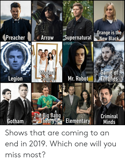 legion: Orange is the  Arrow Supernatural New Black  @9GAG  ame of  amily Mr. Robot hrones  oder  Legion  The Big Bang  Criminal  TYG Elementary Minds Shows that are coming to an end in 2019. Which one will you miss most?