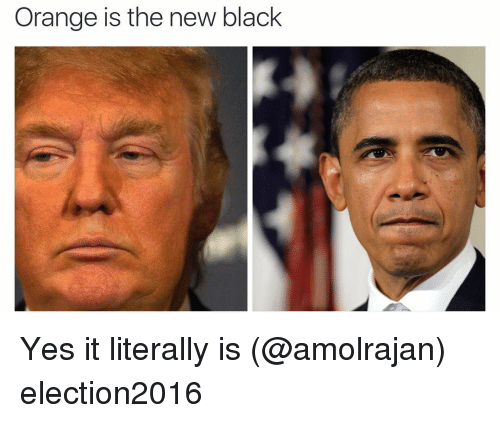 Funny, Black, and Blacked: Orange is the new black Yes it literally is (@amolrajan) election2016
