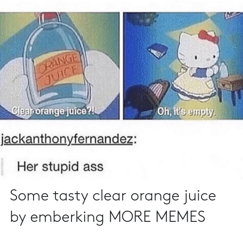 orange juice: ORANGE  JUICE  Cleanorange juice?  Oh, it's empty  jackanthonyfernandez:  Her stupid ass Some tasty clear orange juice by emberking MORE MEMES