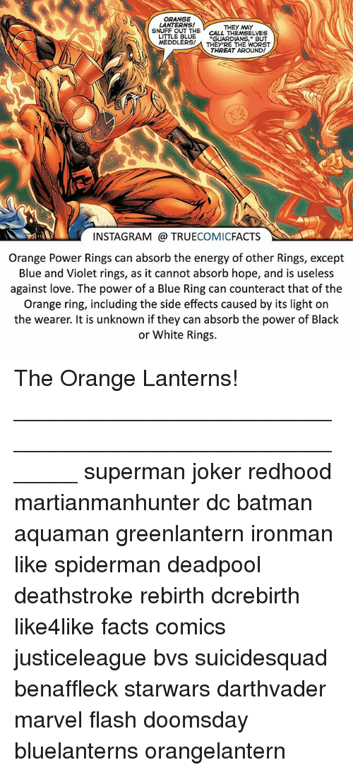 Batman, Energy, and Facts: ORANGE  LANTERNS!  THEY MAY  SNUFF OUT THE  CALL THEMSELVES  LITTLE BLUE  GUARDIANS, BUT  MEDDLERS!  THEY'RE THE WORST  THREAT AROUND!  INSTAGRAM TRUE  COMIC  FACTS  Orange Power Rings can absorb the energy of other Rings, except  Blue and Violet rings, as it cannot absorb hope, and is useless  against love. The power of a Blue Ring can counteract that of the  Orange ring, including the side effects caused by its light on  the wearer. It is unknown if they can absorb the power of Black  or White Rings. The Orange Lanterns! ⠀_______________________________________________________ superman joker redhood martianmanhunter dc batman aquaman greenlantern ironman like spiderman deadpool deathstroke rebirth dcrebirth like4like facts comics justiceleague bvs suicidesquad benaffleck starwars darthvader marvel flash doomsday bluelanterns orangelantern