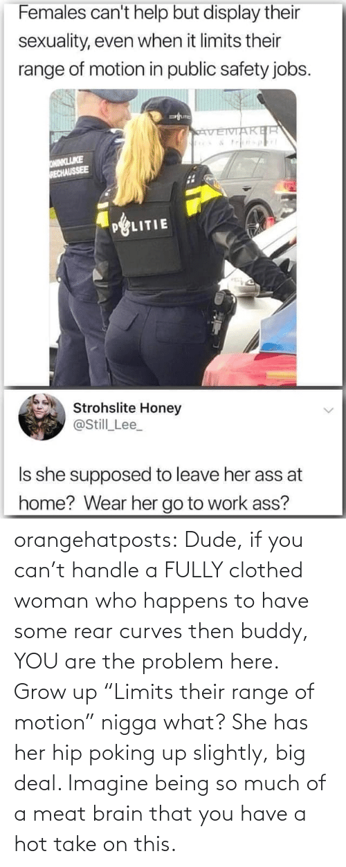 """A Hot: orangehatposts: Dude, if you can't handle a FULLY clothed woman who happens to have some rear curves then buddy, YOU are the problem here. Grow up   """"Limits their range of motion"""" nigga what? She has her hip poking up slightly, big deal. Imagine being so much of a meat brain that you have a hot take on this."""