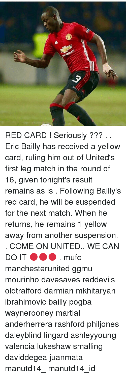 Memes, Leggings, and Match: ORAROLET RED CARD ! Seriously ??? . . Eric Bailly has received a yellow card, ruling him out of United's first leg match in the round of 16, given tonight's result remains as is . Following Bailly's red card, he will be suspended for the next match. When he returns, he remains 1 yellow away from another suspension. . COME ON UNITED.. WE CAN DO IT 🔴🔴🔴 . mufc manchesterunited ggmu mourinho davesaves reddevils oldtrafford darmian mkhitaryan ibrahimovic bailly pogba waynerooney martial anderherrera rashford philjones daleyblind lingard ashleyyoung valencia lukeshaw smalling daviddegea juanmata manutd14_ manutd14_id