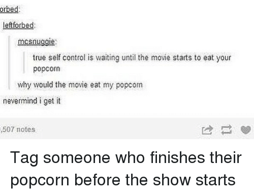 Memes, True, and Control: orbed  leftforbed:  mcsnuggie  true self control is waiting until the movie starts to eat your  popcorn  why would the movie eat my popcom  nevermind i get it  507 motes Tag someone who finishes their popcorn before the show starts