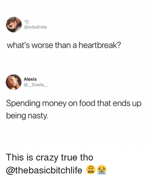 This Is Crazy: @orbofnite  what's worse than a heartbreak?  Alexis  Sixela  Spending money on food that ends up  being nasty. This is crazy true tho @thebasicbitchlife 😩😭
