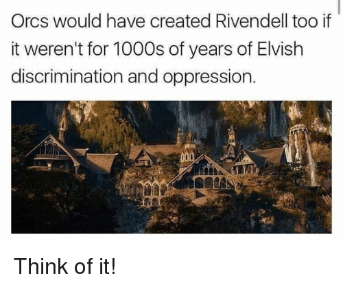 orcs: Orcs would have created Rivendell too if  it weren't for 1000s of years of Elvish  discrimination and oppression. Think of it!
