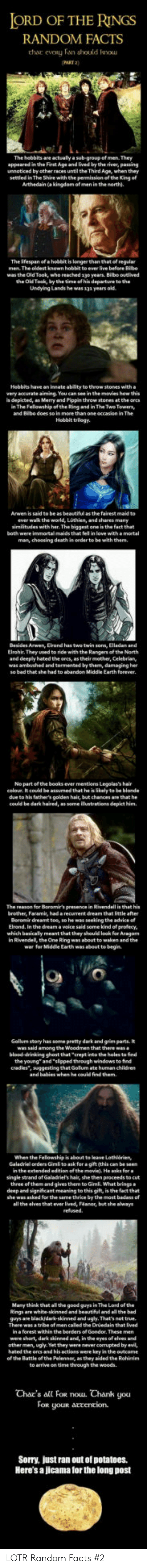 """tormented: ORD OF THE RINGS  RANDOM FACTS  thar  eveRy Fan should kou  AKT 2)  The hobbits are actually a sub-group of men. They  appeared in the First Age and lived by the river, pawing  unnoticed by other races until the Third Age, when they  settled in The Shire with the penmission of th. Kng of  Arthedain (a kingdom of men in the north).  The ifespan of a hobbit is longerthan that of regular  The oldest known  was the Old Took, who reached 1yo years. Bilbo ouelived  the Old Took, by the time of his departure to the  Undying Lands he was 13a years old  Hebbits have an innate ablity to theow stones with a  very accurate aiming. You can see in the movies how this  s depicted, an Merry and Pippin throw stones at the ores  n The Felowship of the Ring and in The Two Towersy  and Bibe does so in  Hobbit trilogy.  to be as beautiful  as the fairest maid to  ever wak the world, Lothien, and shares many  similitudes with her. The biggest one is the fact that  both were immortal maids that fel in love with amortal  man, choosing death in oeder to be with them.  Arwen, Elrond has  Elrohir They used to ride with the Rangers of the North  and deeply hated the orcs, as their mother, Celebrian,  was ambushed and tormented by them, damaging her  Earth forever  No partofthe books ever mentiens Legolas's hair  celoue. It could be assumed that he is likely to be blonde  due to his father's golden hair, but chances are that he  could be dark haired, as some ilustrations depict him  The reason for Boromir's presence in Rivendell is that his  brother, Faramis, had a recurrent dream that little after  Beromir dreamt toe, so he was seeking the advice o  Elrond. In the dream a veice said some kind ef profecy  which basicaly meant that they should look for Aragan  in Rivendell, the One Ring was about to waken and the  war for Middle Earth was about te begin  Gollum story has some pretty dark and grim parts. It  among the  blood-drinking ghost that crept into the holes to find  the young"""" """