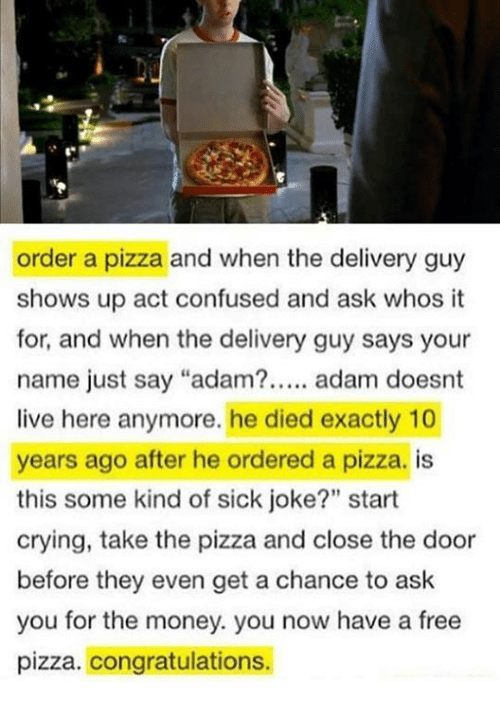 "Confused, Crying, and Memes: order a pizza and when the delivery guy  shows up act confused and ask whos it  for, and when the delivery guy says your  name just say ""adam?..... adam doesnt  live here anymore. he died exactly 10  years ago after he ordered a pizza. is  this some kind of sick joke?"" start  crying, take the pizza and close the door  before they even get a chance to ask  you for the money. you now have a free  pizza. congratulations."