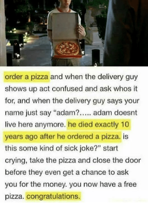 "Confused, Crying, and Memes: order a pizza and when the delivery guy  shows up act confused and ask whos t  for, and when the delivery guy says your  name just say ""adam?. adam doesnt  live here anymore. he died exactly 10  years ago after he ordered a pizza. is  this some kind of sick joke?"" start  crying, take the pizza and close the door  before they even get a chance to ask  you for the money. you now have a free  pizza. congratulations."