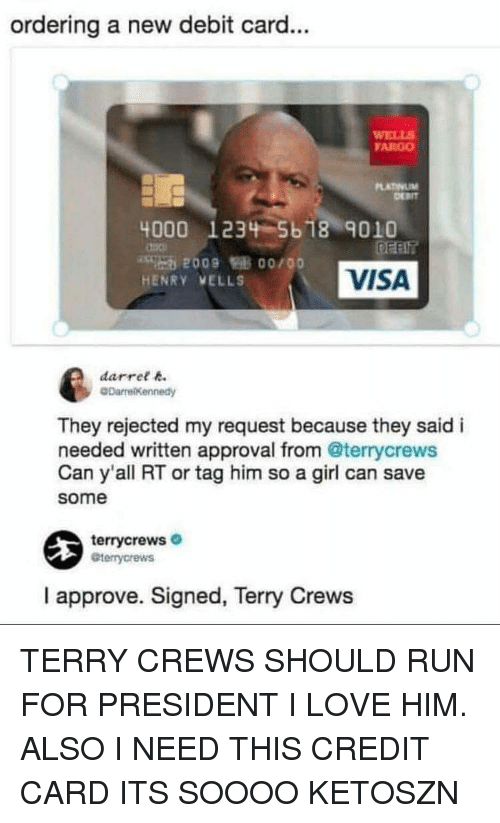 wells: ordering a new debit card...  WELLS  FARGO  4000 1234 5b18 901O  2009 0o/00  HENRY VELLS  VISA  darree  They rejected my request because they said i  needed written approval from @terrycrews  Can y'all RT or tag him so a girl can save  some  terrycrews  eterrycrews  I approve. Signed, Terry Crews TERRY CREWS SHOULD RUN FOR PRESIDENT I LOVE HIM. ALSO I NEED THIS CREDIT CARD ITS SOOOO KETOSZN