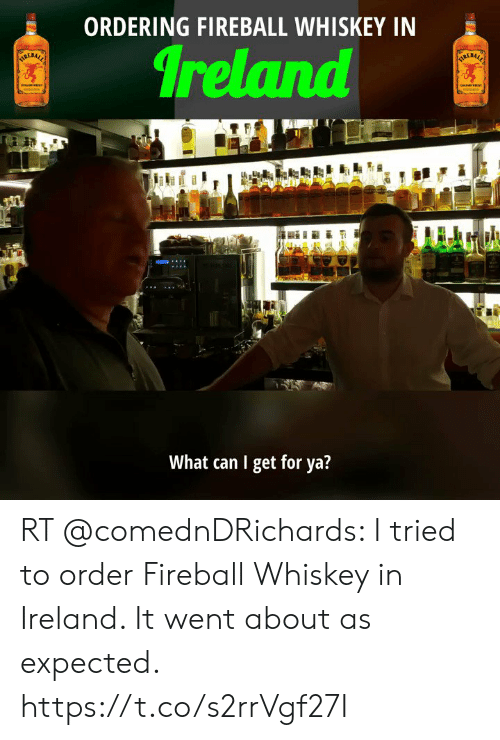 fireball whiskey: ORDERING FIREBALL WHISKEY IN  Ireland  TORERACC  ARLEALS  What can I get for ya? RT @comednDRichards: I tried to order Fireball Whiskey in Ireland. It went about as expected. https://t.co/s2rrVgf27I