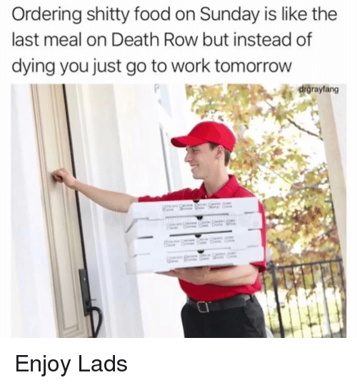 Last Meal: Ordering shitty food on Sunday is like the  last meal on Death Row but instead of  dying you just go to work tomorrow  drgrayfang Enjoy Lads