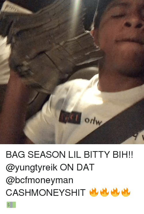 Memes, 🤖, and Dat: ordw BAG SEASON LIL BITTY BIH!! @yungtyreik ON DAT @bcfmoneyman CASHMONEYSHIT 🔥🔥🔥🔥💵