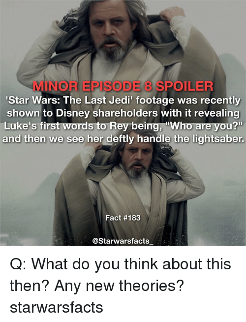 Jedi, Memes, and Rey: ORE DE 3 SPOILER  'Star Wars: The Last Jedi' footage was recently  shown to Disney shareholders with it revealing  Luke's first Words to Rey being. ''Who are vou?  and then we see her deftly handle the lightsaber.  Fact #183  @Starwarsfacts Q: What do you think about this then? Any new theories? starwarsfacts