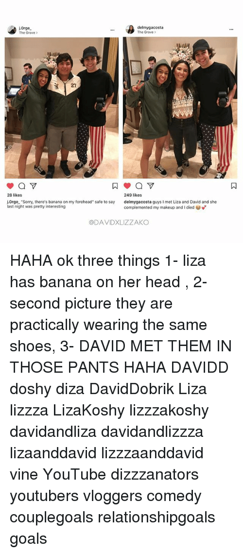"""Hahae: ore  delmygacosta  The Grove >  The Grove >  27  249 likes  delmygacosta guys I met Liza and David and she  complemented my makeup and i died to  28 likes  j.0rge. """"Sorry, there's banana on my forehead"""" safe to say  last night was pretty interesting  @DAVIDXLIZZAKO HAHA ok three things 1- liza has banana on her head , 2- second picture they are practically wearing the same shoes, 3- DAVID MET THEM IN THOSE PANTS HAHA DAVIDD doshy diza DavidDobrik Liza lizzza LizaKoshy lizzzakoshy davidandliza davidandlizzza lizaanddavid lizzzaanddavid vine YouTube dizzzanators youtubers vloggers comedy couplegoals relationshipgoals goals"""