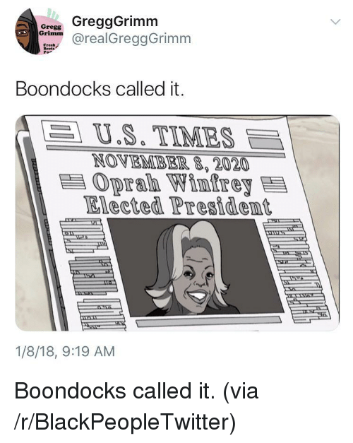 Blackpeopletwitter, Fresh, and Boondocks: ore GreggGrimm  drealGreggGrimm  Fresh  Beets  Boondocks called it.  | U.S. TIMES  NOVEMB EIR,2020  Oprab Winfrey  Elected President  1/8/18, 9:19 AM <p>Boondocks called it. (via /r/BlackPeopleTwitter)</p>