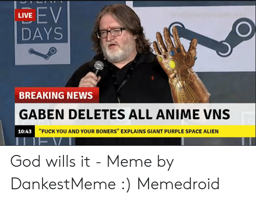 """God Wills It Meme: oreakyourownnews.com  LIVE  DAYS  BREAKING NEWS  GABEN DELETES ALL ANIME VNS  """"FUCK YOU AND YOUR BONERS"""" EXPLAINS GIANT PURPLE SPACE ALIEN  10:43 God wills it - Meme by DankestMeme :) Memedroid"""