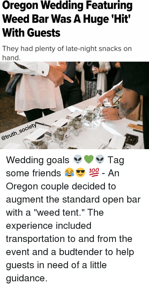 "late night: Oregon Wedding Featuring  Weed Bar Was A Huge Hit'  With Guests  They had plenty of late-night snacks on  hand  society  @truth Wedding goals 👽💚👽 Tag some friends 😂😎 💯 - An Oregon couple decided to augment the standard open bar with a ""weed tent."" The experience included transportation to and from the event and a budtender to help guests in need of a little guidance."