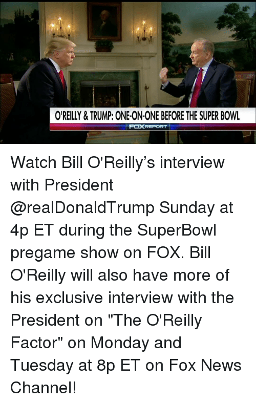 """Bill O'Reilly, Memes, and 🤖: OREILLY & TRUMP: ONE-ON-ONE BEFORE THE SUPER BOWL  FOXREPORT Watch Bill O'Reilly's interview with President @realDonaldTrump Sunday at 4p ET during the SuperBowl pregame show on FOX. Bill O'Reilly will also have more of his exclusive interview with the President on """"The O'Reilly Factor"""" on Monday and Tuesday at 8p ET on Fox News Channel!"""