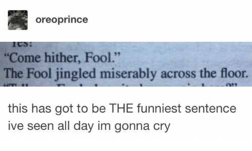 "Got, Cry, and Day: oreoprince  ""Come hither, Fool.""  The Fool jingled miserably across the floor.  this has got to be THE funniest sentence  ive seen all day im gonna cry"