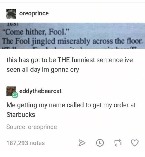 """Funny, Starbucks, and Tumblr: oreoprince  """"Come hither, Fool.""""  The Fool jingled miserably across the floor.  this has got to be THE funniest sentence ive  seen all day im gonna cry  eddythebearcat  Me getting my name called to get my order at  Starbucks  Source: oreoprince  187,293 notes"""