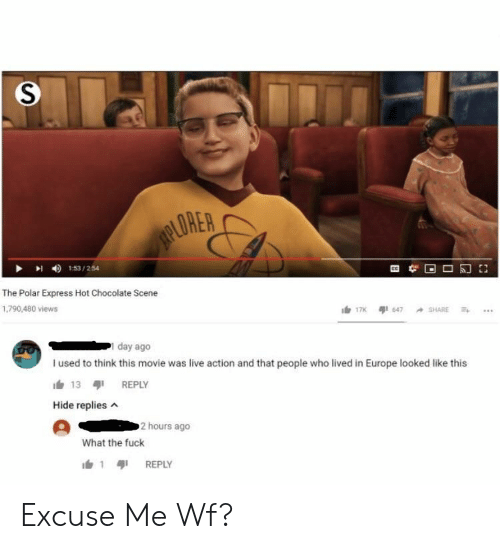 Live Action: ORER  I 153/254  The Polar Express Hot Chocolate Scene  1,790,480 views  day ago  I used to think this movie was live action and that people who lived in Europe looked like this  13 REPLY  Hide replies  2 hours ago  What the fuck  1 REPLY Excuse Me Wf?