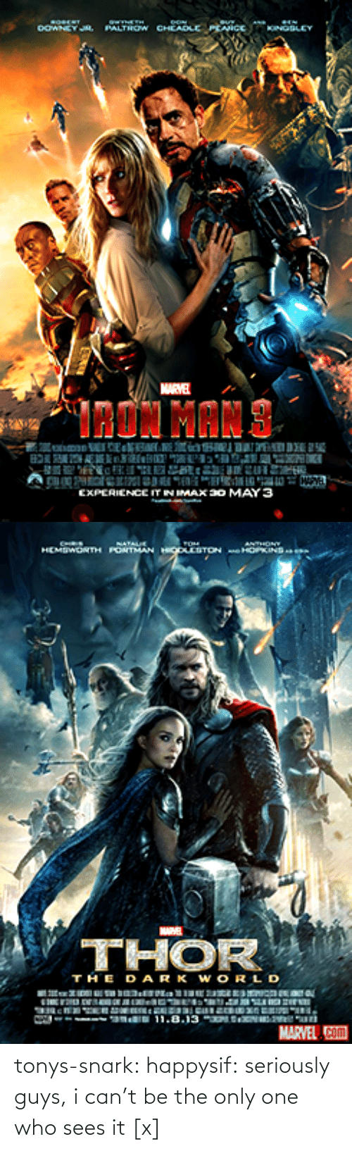 Seriously Guys: ORERT  OOWNEY JA.  PALTHOW CHEADLE PEANCe  KINGBLEY  MARVEL  TRON MAN S  EXPERIENCE ITN IMAX a0 MAY 3   CHRIS  SATAUE  ANTHONY  HEMSWONTH PONTMAN HgOITON e HOPINS  V THOR  THE DARK WORLD  11.8.13 N un  MARVEL Com tonys-snark:  happysif:  seriously guys, i can't be the only one who sees it   [x]