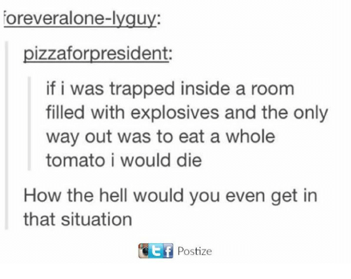 Being Alone, Hell, and How: orever alone-lygu  pizzafor president:  if i was trapped inside a room  filled with explosives and the only  way out was to eat a whole  tomato i would die  How the hell would you even get in  that situation