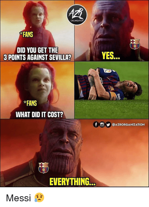 sevilla: ORGANIZATION  FANS  DID YOU GET THE  3 POINTS AGAINST SEVILLA?  YES...  *FANS  WHAT DID IT COST?  f ⓞy @AZRORGANIZATION  EVERYTHIN.. Messi 😥