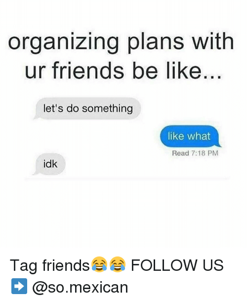 Be Like, Memes, and Mexican: organizing plans with  ur friends be like  let's do something  like what  Read 7:18 PM  idk Tag friends😂😂 FOLLOW US➡️ @so.mexican