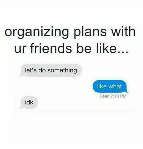 Organizing: organizing plans with  ur friends be like  let's do something  like what  Read 7:18 PM  idk