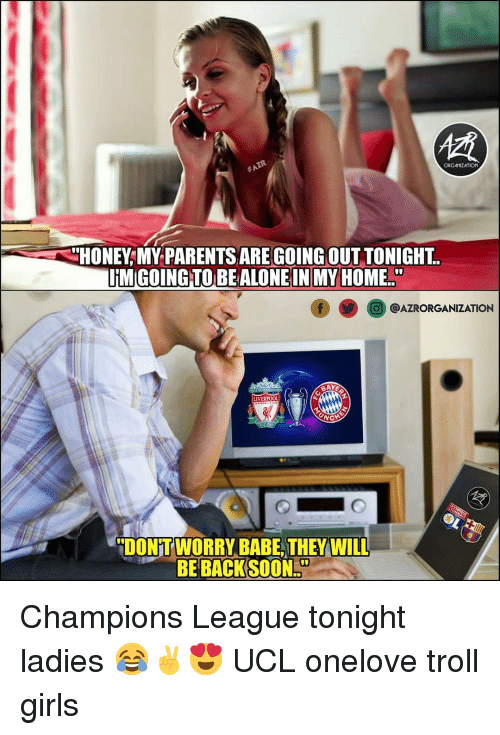 ucl: ORGANZATION  HONEY,MY PARENTS ARE GOING OUT TONIGHT  O@AZRORGANIZATION  DONT WORRY BABE, THEY WILL  BE BACK SOON Champions League tonight ladies 😂✌😍 UCL onelove troll girls