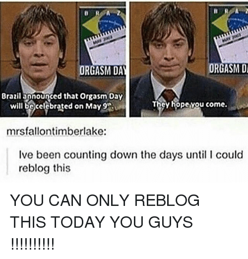 Orgasmed: ORGASM Di  ORGASM DAY  Brazilapnounged that orgasm Day  cy hopevou come.  will be celebrated on May 9'Ru  mrsfallontimberlake:  Ive been counting down the days until l could  reblog this YOU CAN ONLY REBLOG THIS TODAY YOU GUYS !!!!!!!!!!